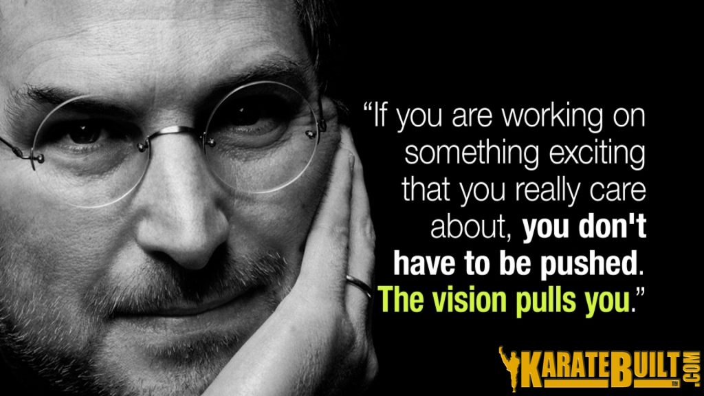 If you are working on something exciting you don't have to be pushed, the vision pulls you!